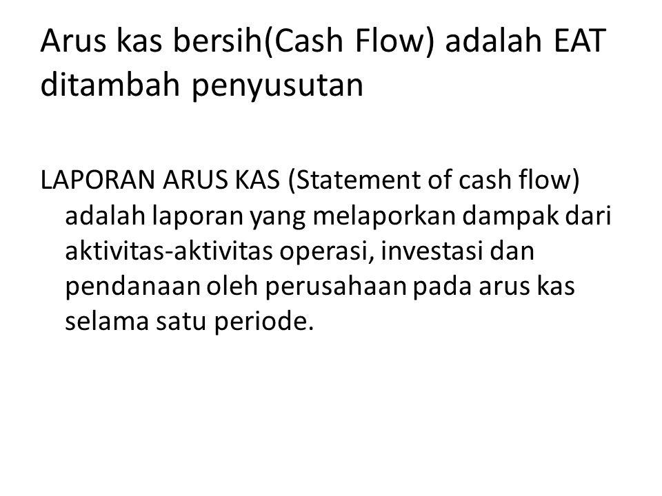 Arus kas bersih(Cash Flow) adalah EAT ditambah penyusutan LAPORAN ARUS KAS (Statement of cash flow) adalah laporan yang melaporkan dampak dari aktivitas-aktivitas operasi, investasi dan pendanaan oleh perusahaan pada arus kas selama satu periode.