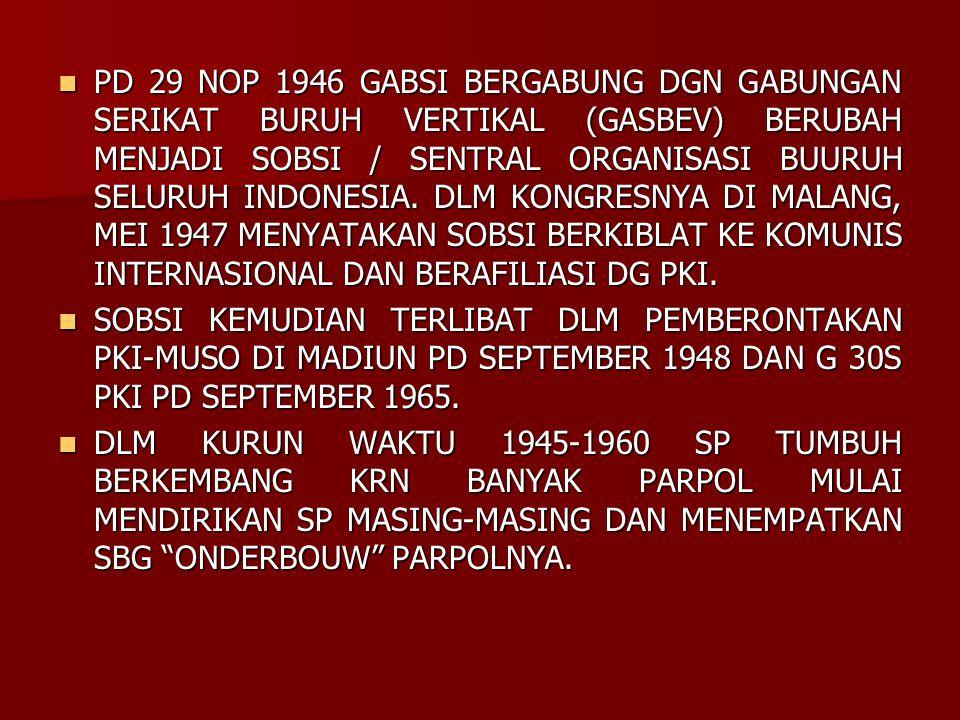 PD 29 NOP 1946 GABSI BERGABUNG DGN GABUNGAN SERIKAT BURUH VERTIKAL (GASBEV) BERUBAH MENJADI SOBSI / SENTRAL ORGANISASI BUURUH SELURUH INDONESIA. DLM K