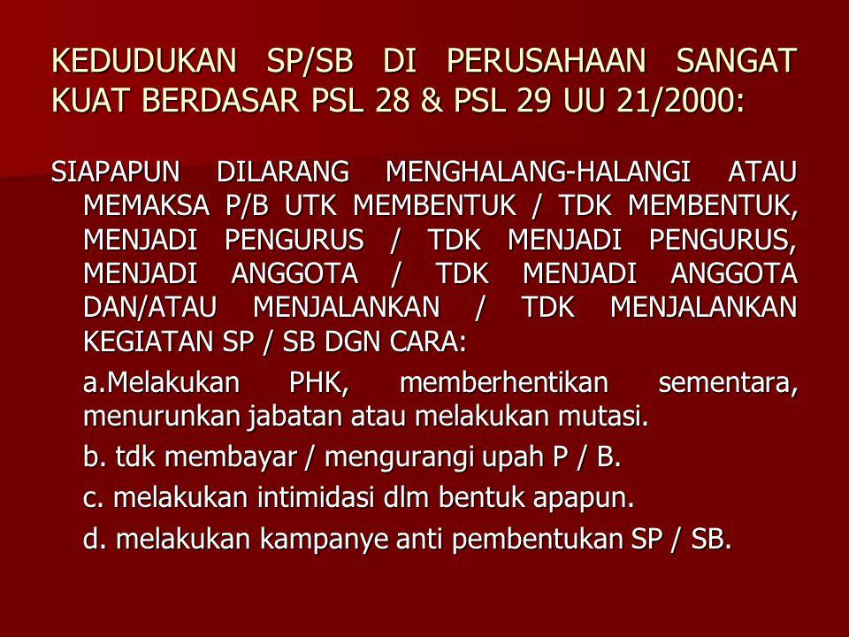 KEDUDUKAN SP/SB DI PERUSAHAAN SANGAT KUAT BERDASAR PSL 28 & PSL 29 UU 21/2000: SIAPAPUN DILARANG MENGHALANG-HALANGI ATAU MEMAKSA P/B UTK MEMBENTUK / T