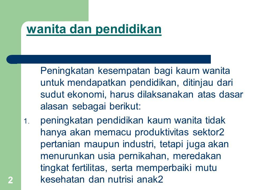 2 wanita dan pendidikan Peningkatan kesempatan bagi kaum wanita untuk mendapatkan pendidikan, ditinjau dari sudut ekonomi, harus dilaksanakan atas dasar alasan sebagai berikut: 1.