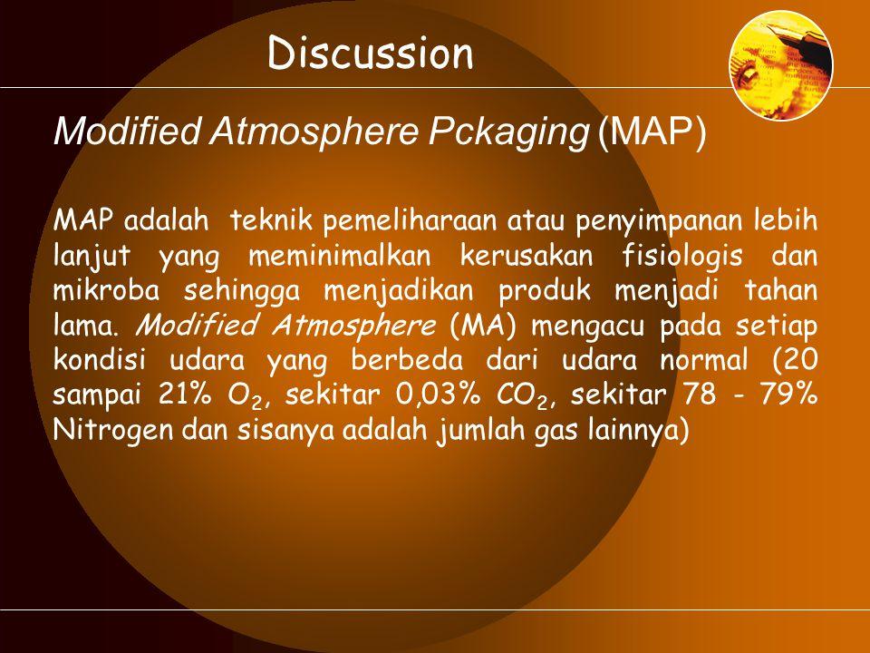 Discussion Modified Atmosphere Pckaging (MAP) MAP adalah teknik pemeliharaan atau penyimpanan lebih lanjut yang meminimalkan kerusakan fisiologis dan