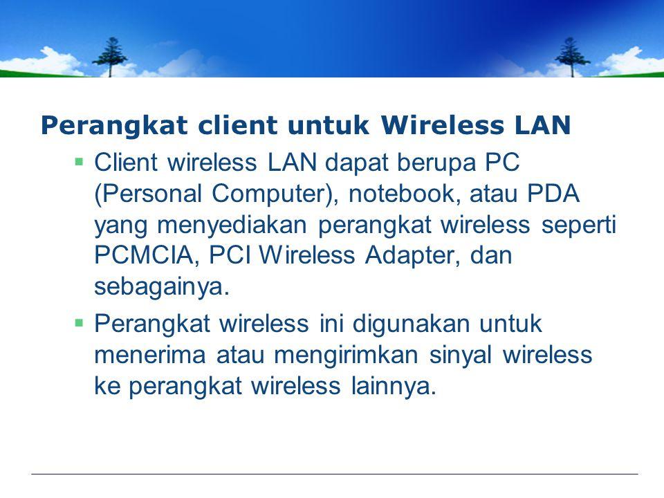 Perangkat client untuk Wireless LAN  Client wireless LAN dapat berupa PC (Personal Computer), notebook, atau PDA yang menyediakan perangkat wireless seperti PCMCIA, PCI Wireless Adapter, dan sebagainya.