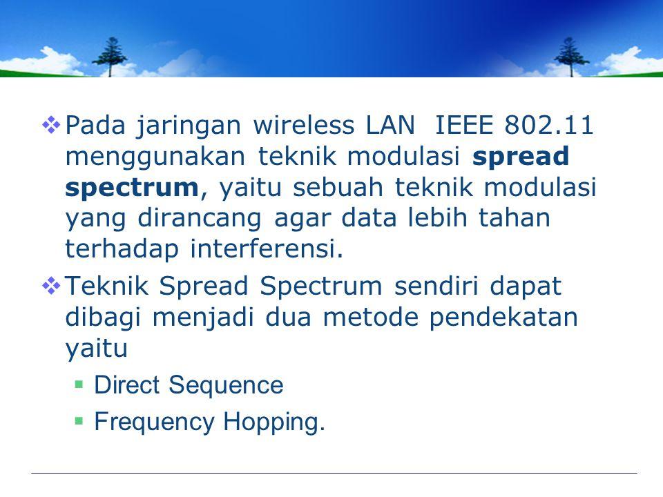  Pada jaringan wireless LAN IEEE 802.11 menggunakan teknik modulasi spread spectrum, yaitu sebuah teknik modulasi yang dirancang agar data lebih tahan terhadap interferensi.