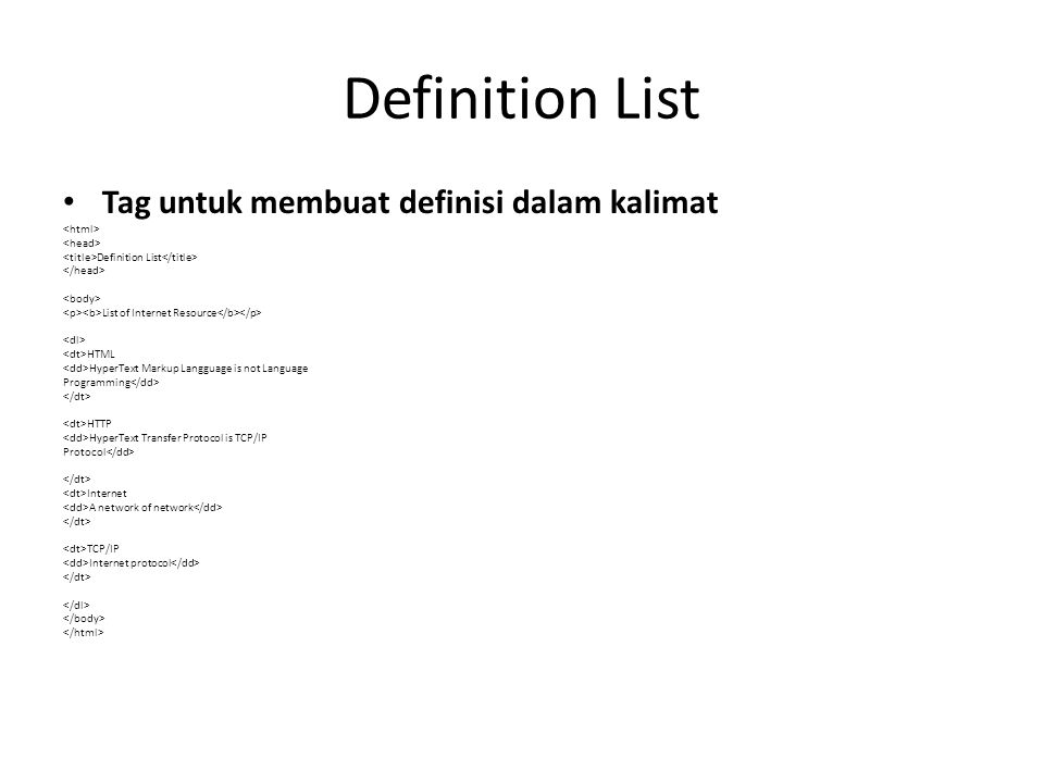 Definition List Tag untuk membuat definisi dalam kalimat Definition List List of Internet Resource HTML HyperText Markup Langguage is not Language Programming HTTP HyperText Transfer Protocol is TCP/IP Protocol Internet A network of network TCP/IP Internet protocol