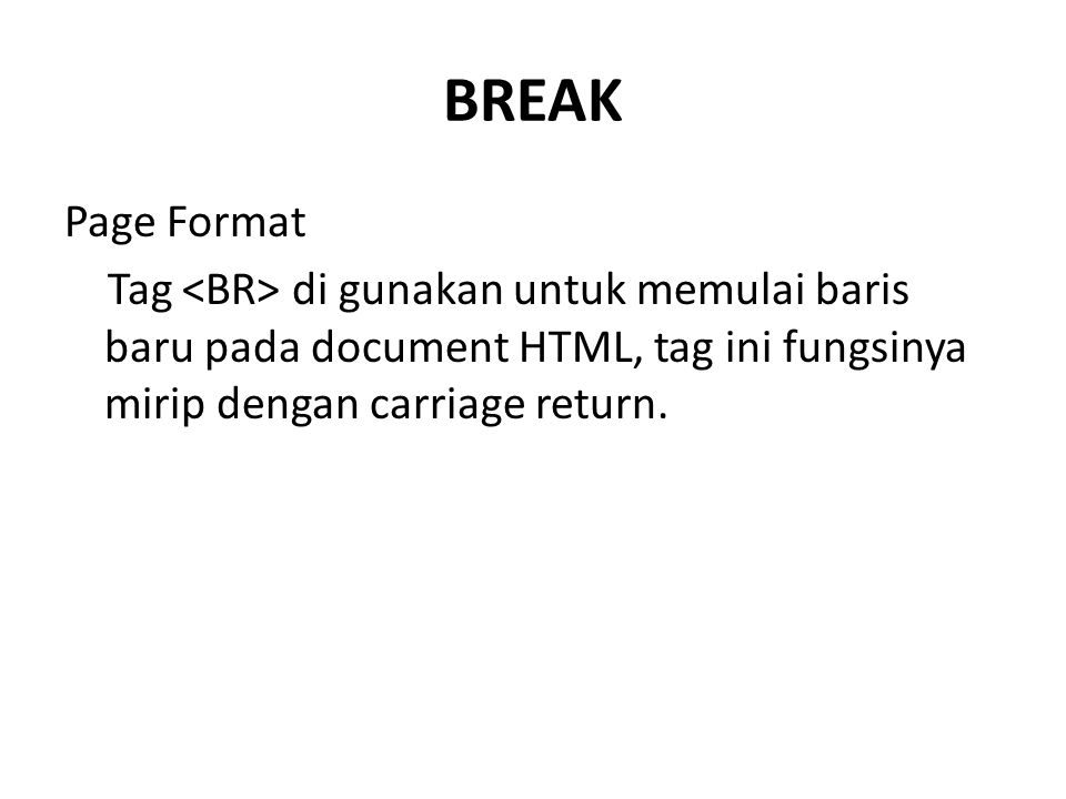 BREAK Page Format Tag di gunakan untuk memulai baris baru pada document HTML, tag ini fungsinya mirip dengan carriage return.