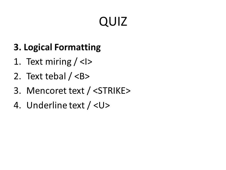 QUIZ 3. Logical Formatting 1.Text miring / 2.Text tebal / 3.Mencoret text / 4.Underline text /