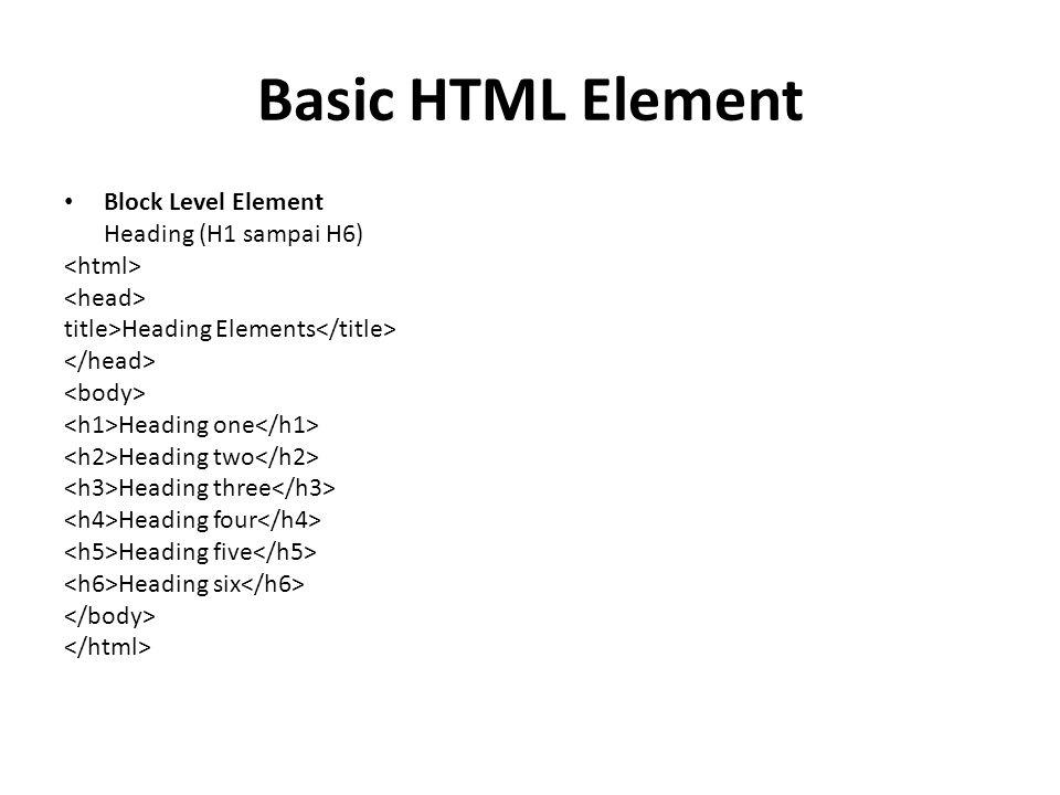 Basic HTML Element Block Level Element Heading (H1 sampai H6) title>Heading Elements Heading one Heading two Heading three Heading four Heading five Heading six