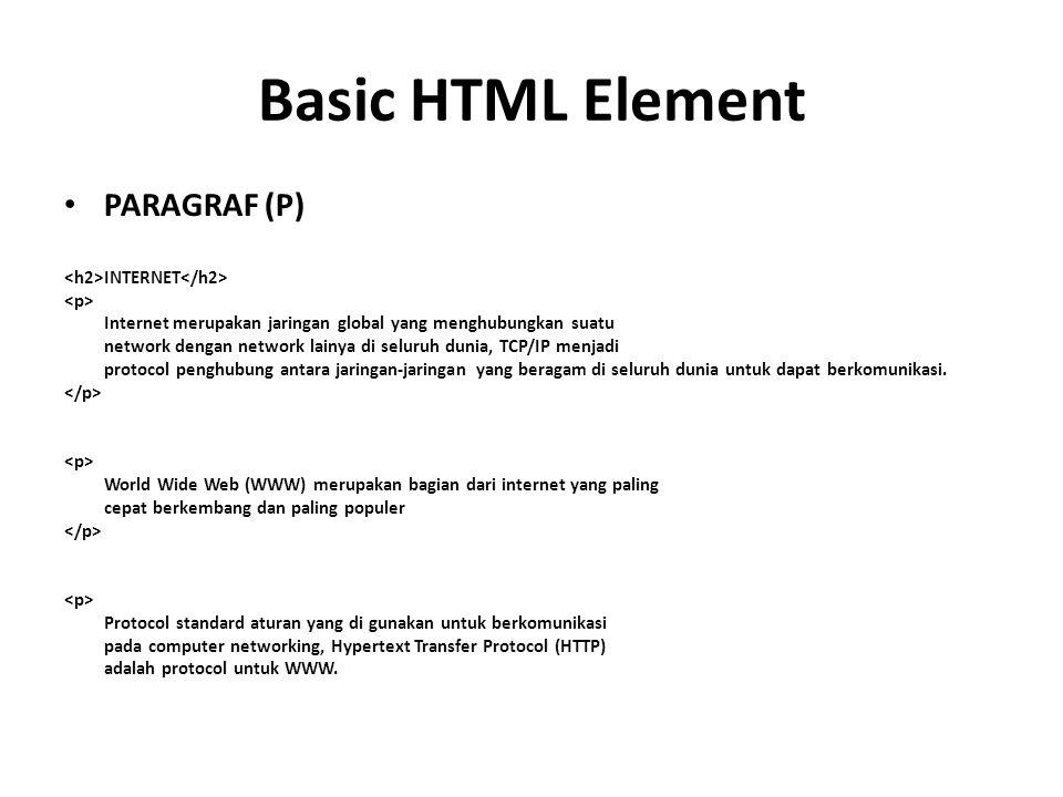 Basic HTML Element PARAGRAF (P) INTERNET Internet merupakan jaringan global yang menghubungkan suatu network dengan network lainya di seluruh dunia, TCP/IP menjadi protocol penghubung antara jaringan-jaringan yang beragam di seluruh dunia untuk dapat berkomunikasi.