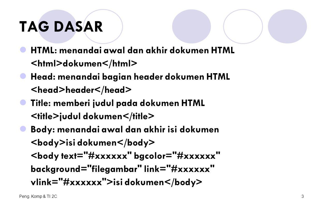 Peng. Komp & TI 2C3 TAG DASAR HTML: menandai awal dan akhir dokumen HTML dokumen Head: menandai bagian header dokumen HTML header Title: memberi judul