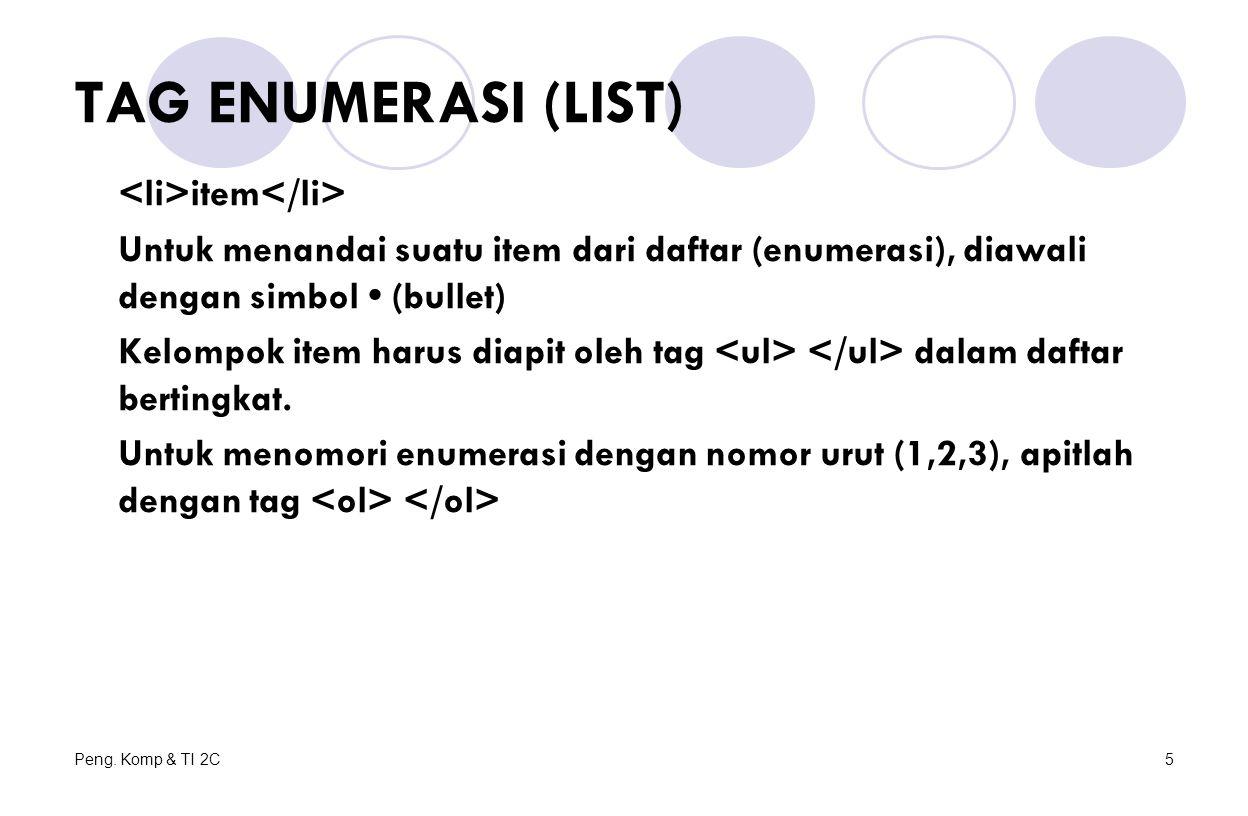 Peng. Komp & TI 2C5 TAG ENUMERASI (LIST) item Untuk menandai suatu item dari daftar (enumerasi), diawali dengan simbol (bullet) Kelompok item harus di