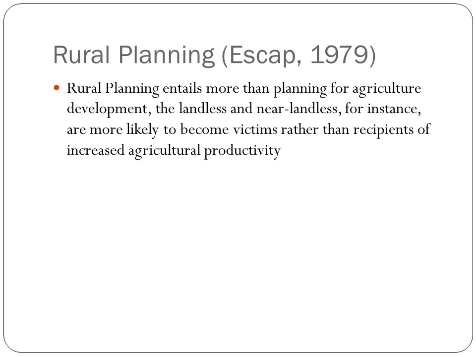Rural Planning (Escap, 1979) Rural Planning entails more than planning for agriculture development, the landless and near-landless, for instance, are