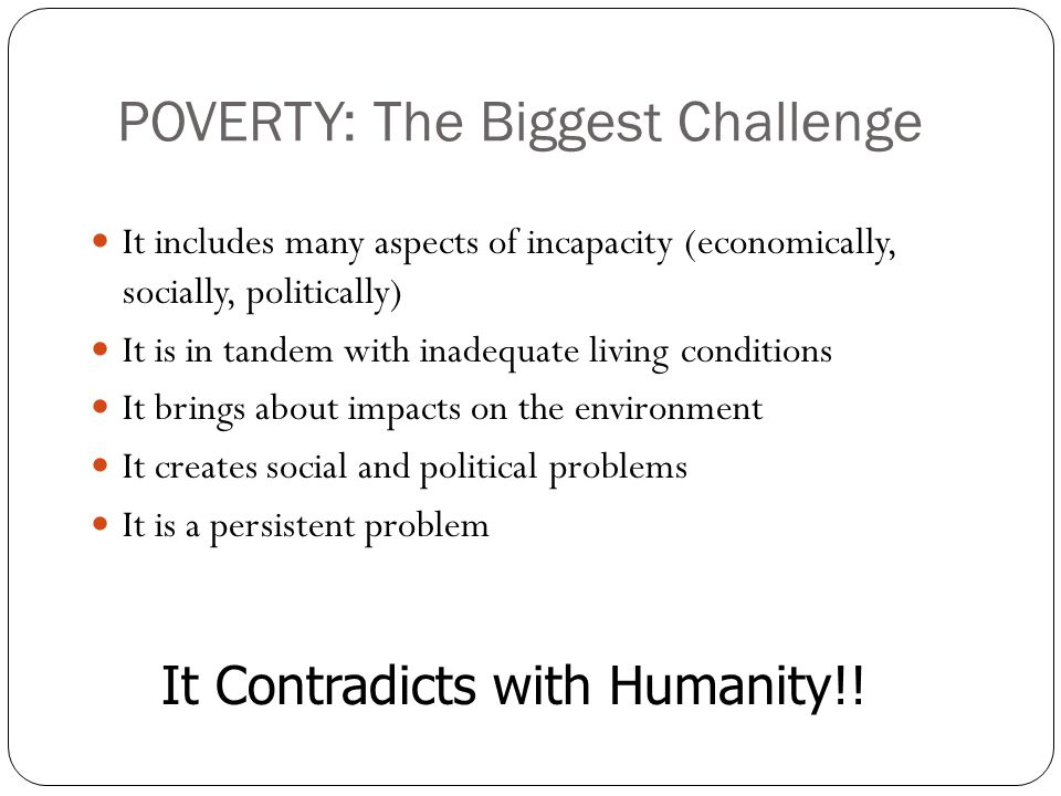 POVERTY: The Biggest Challenge It includes many aspects of incapacity (economically, socially, politically) It is in tandem with inadequate living con
