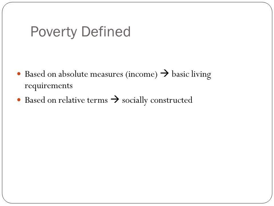 Poverty Defined Based on absolute measures (income)  basic living requirements Based on relative terms  socially constructed