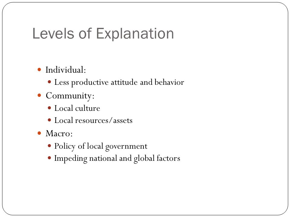 Levels of Explanation Individual: Less productive attitude and behavior Community: Local culture Local resources/assets Macro: Policy of local governm