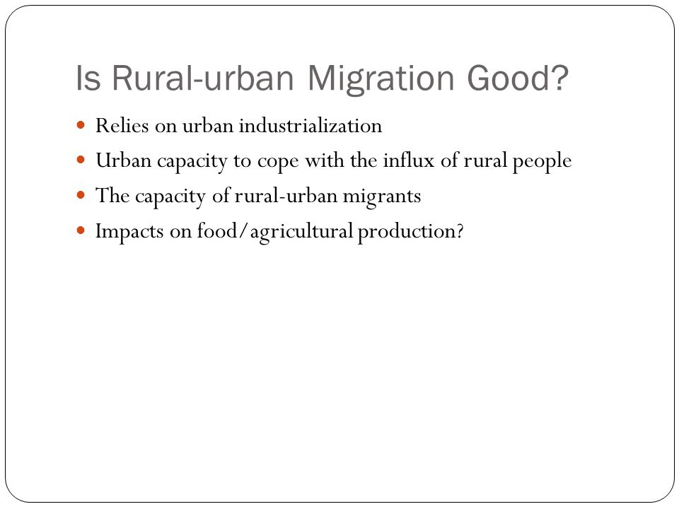 Is Rural-urban Migration Good? Relies on urban industrialization Urban capacity to cope with the influx of rural people The capacity of rural-urban mi