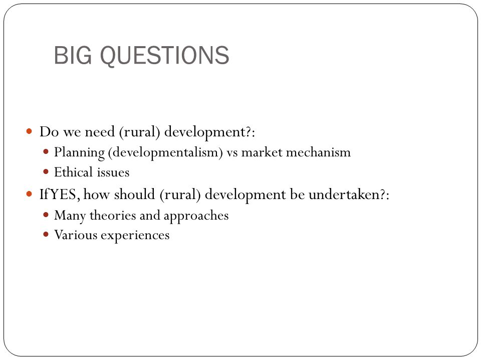 BIG QUESTIONS Do we need (rural) development?: Planning (developmentalism) vs market mechanism Ethical issues If YES, how should (rural) development b