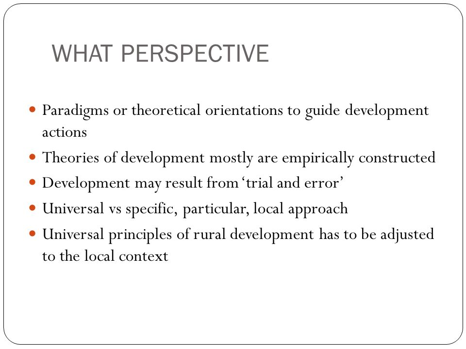 WHAT PERSPECTIVE Paradigms or theoretical orientations to guide development actions Theories of development mostly are empirically constructed Develop