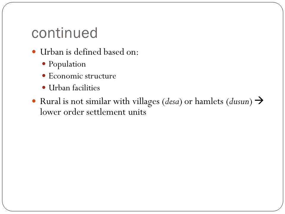 continued Urban is defined based on: Population Economic structure Urban facilities Rural is not similar with villages (desa) or hamlets (dusun)  low