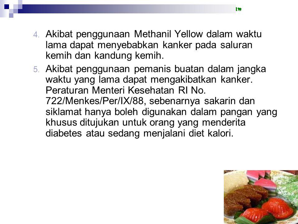 4. Akibat penggunaan Methanil Yellow dalam waktu lama dapat menyebabkan kanker pada saluran kemih dan kandung kemih. 5. Akibat penggunaan pemanis buat