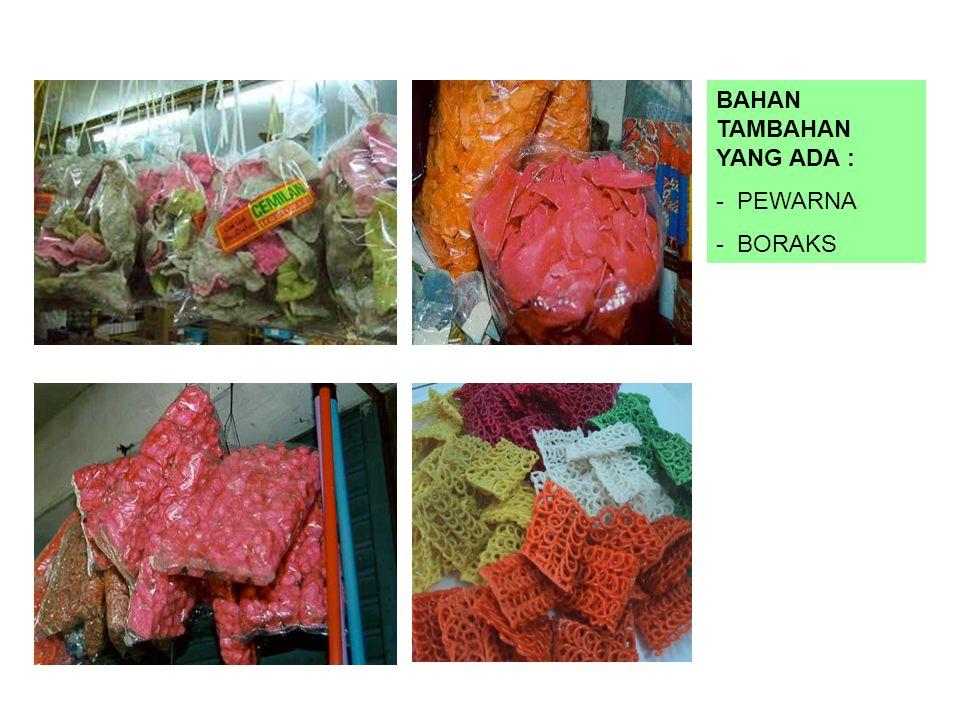 BAHAN TAMBAHAN YANG ADA : - PEWARNA - BORAKS