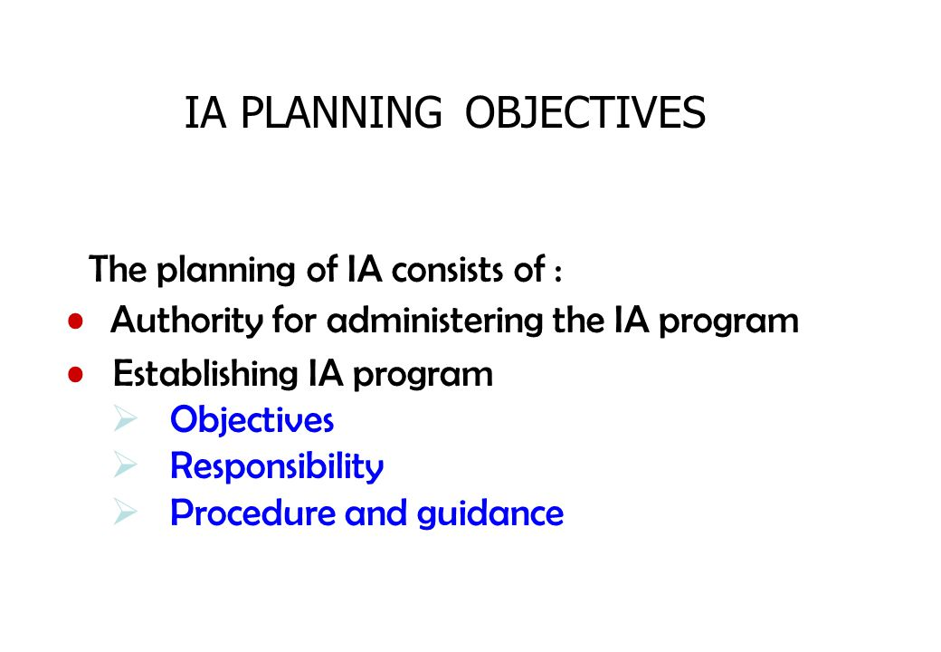 The planning of IA consists of : IA PLANNING Establishing IA program  Objectives  Responsibility  Procedure and guidance Authority for administerin