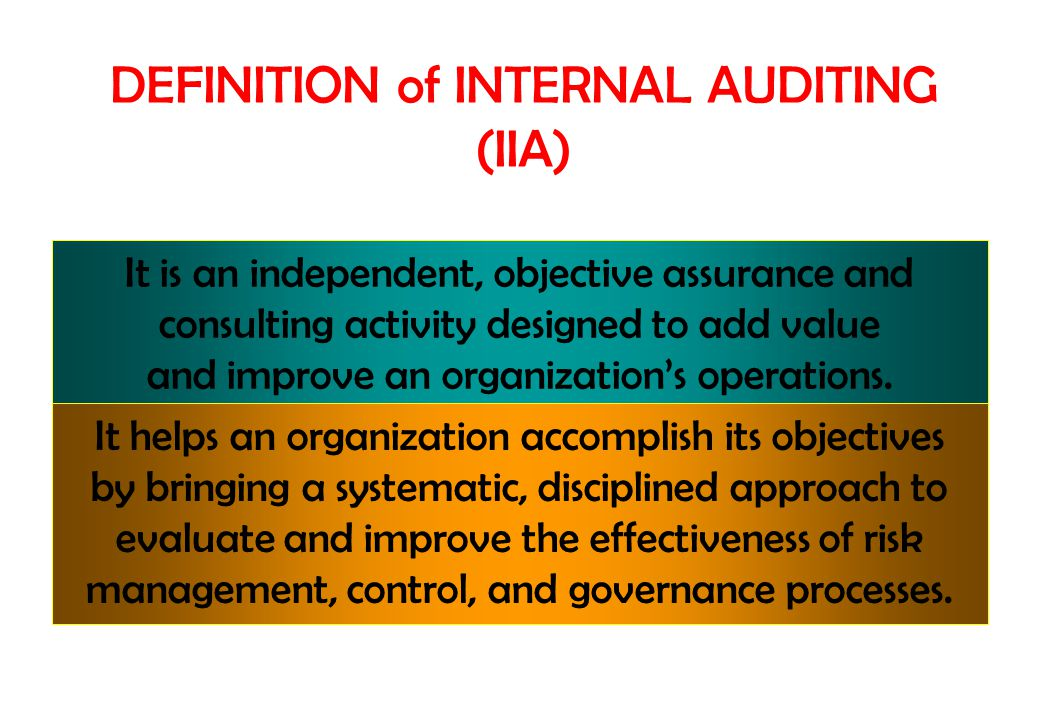 DEFINITION of INTERNAL AUDITING (IIA) It is an independent, objective assurance and consulting activity designed to add value and improve an organizat