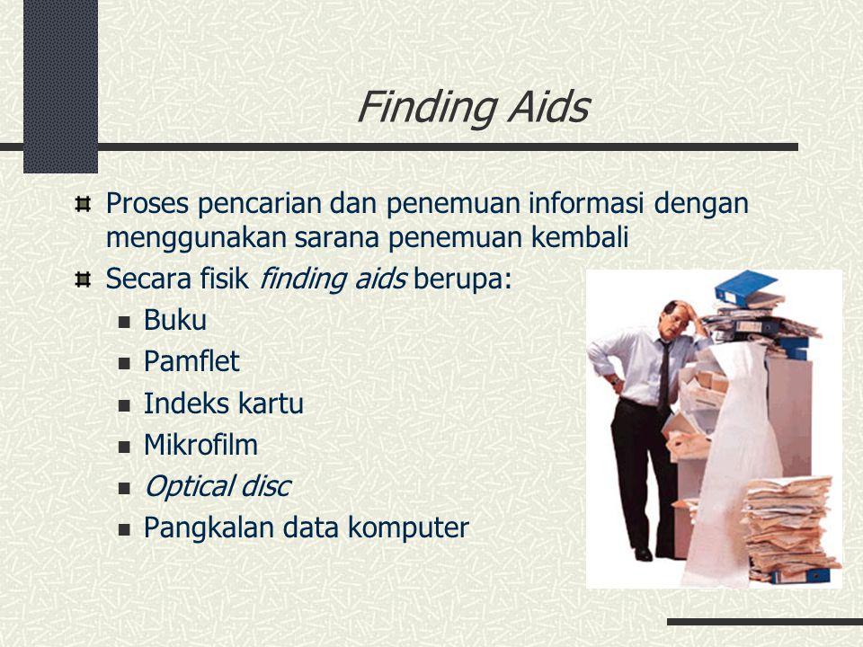 Finding Aids Proses pencarian dan penemuan informasi dengan menggunakan sarana penemuan kembali Informasi finding aids memuat: Konteks asli rekaman Lembaga pencipta Seri arsip Riwayat arsip Deskripsi arsip