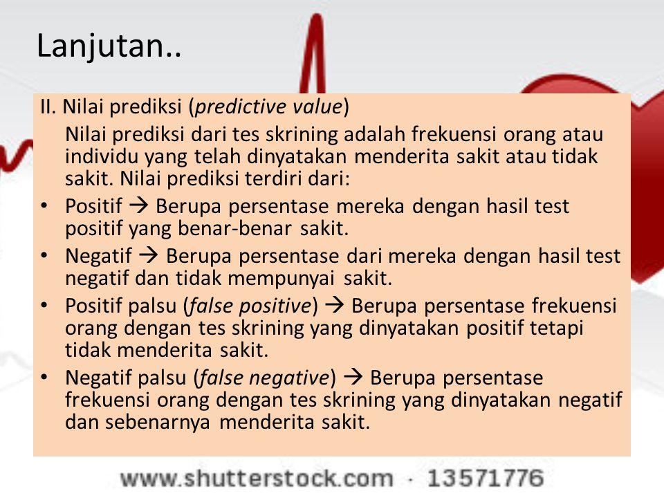 Lanjutan.. II. Nilai prediksi (predictive value) Nilai prediksi dari tes skrining adalah frekuensi orang atau individu yang telah dinyatakan menderita