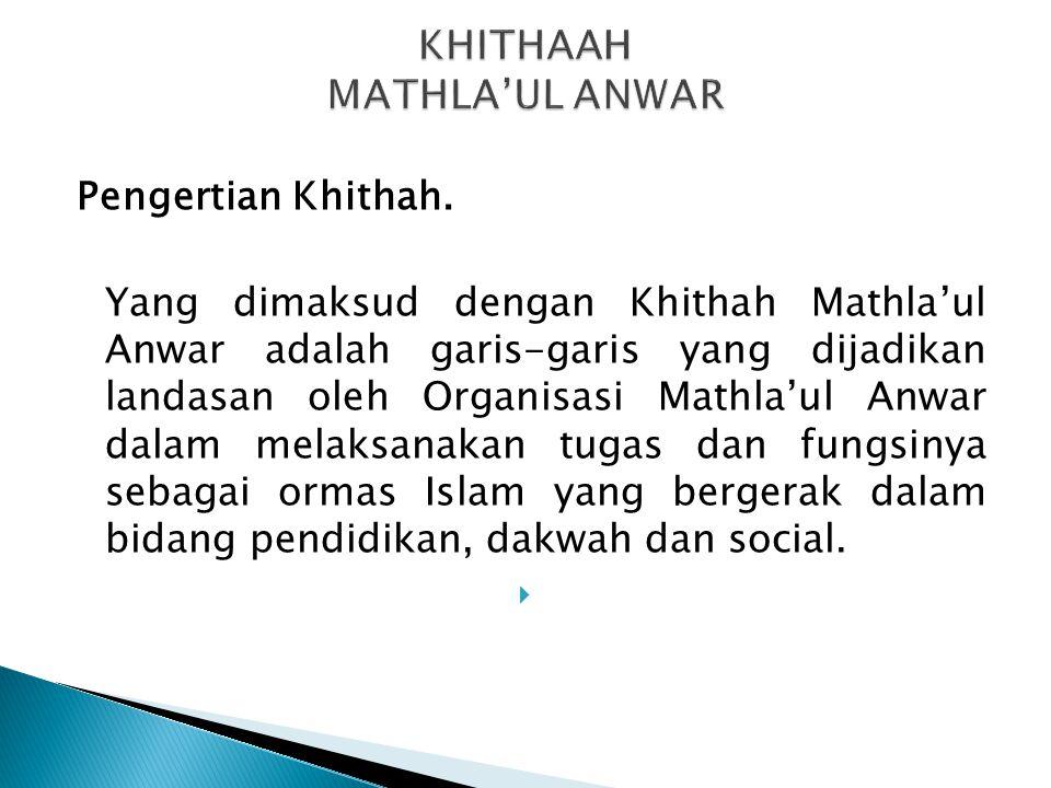 Pengertian Khithah. Yang dimaksud dengan Khithah Mathla'ul Anwar adalah garis-garis yang dijadikan landasan oleh Organisasi Mathla'ul Anwar dalam mela