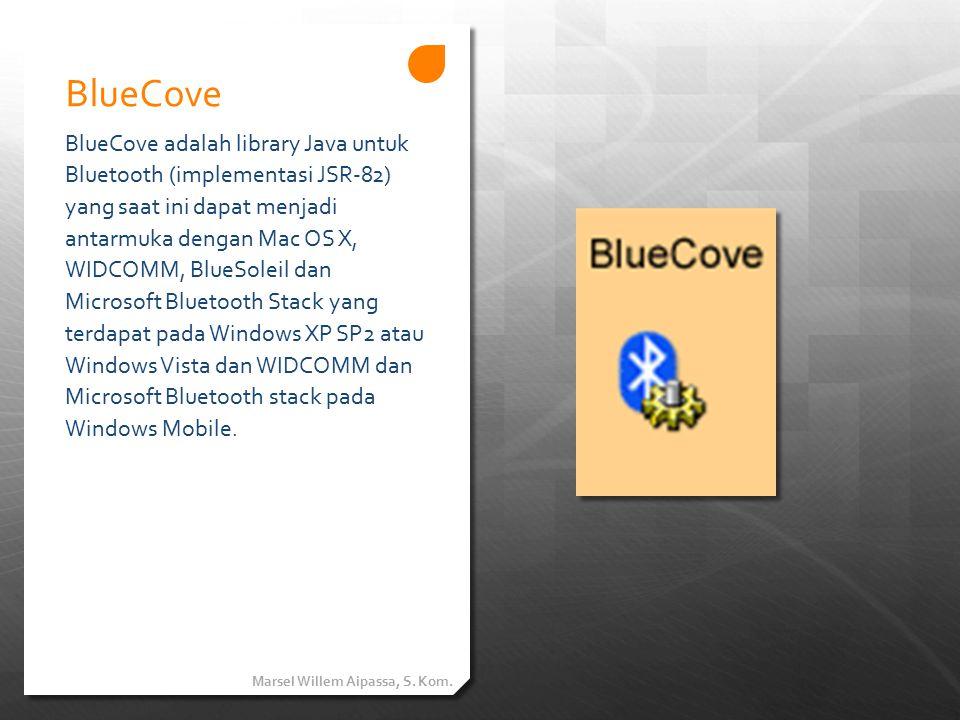 BlueCove BlueCove adalah library Java untuk Bluetooth (implementasi JSR-82) yang saat ini dapat menjadi antarmuka dengan Mac OS X, WIDCOMM, BlueSoleil dan Microsoft Bluetooth Stack yang terdapat pada Windows XP SP2 atau Windows Vista dan WIDCOMM dan Microsoft Bluetooth stack pada Windows Mobile.