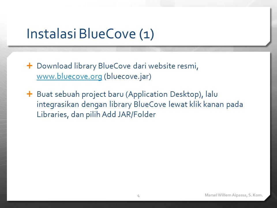 Instalasi BlueCove (1)  Download library BlueCove dari website resmi, www.bluecove.org (bluecove.jar) www.bluecove.org  Buat sebuah project baru (Application Desktop), lalu integrasikan dengan library BlueCove lewat klik kanan pada Libraries, dan pilih Add JAR/Folder Marsel Willem Aipassa, S.