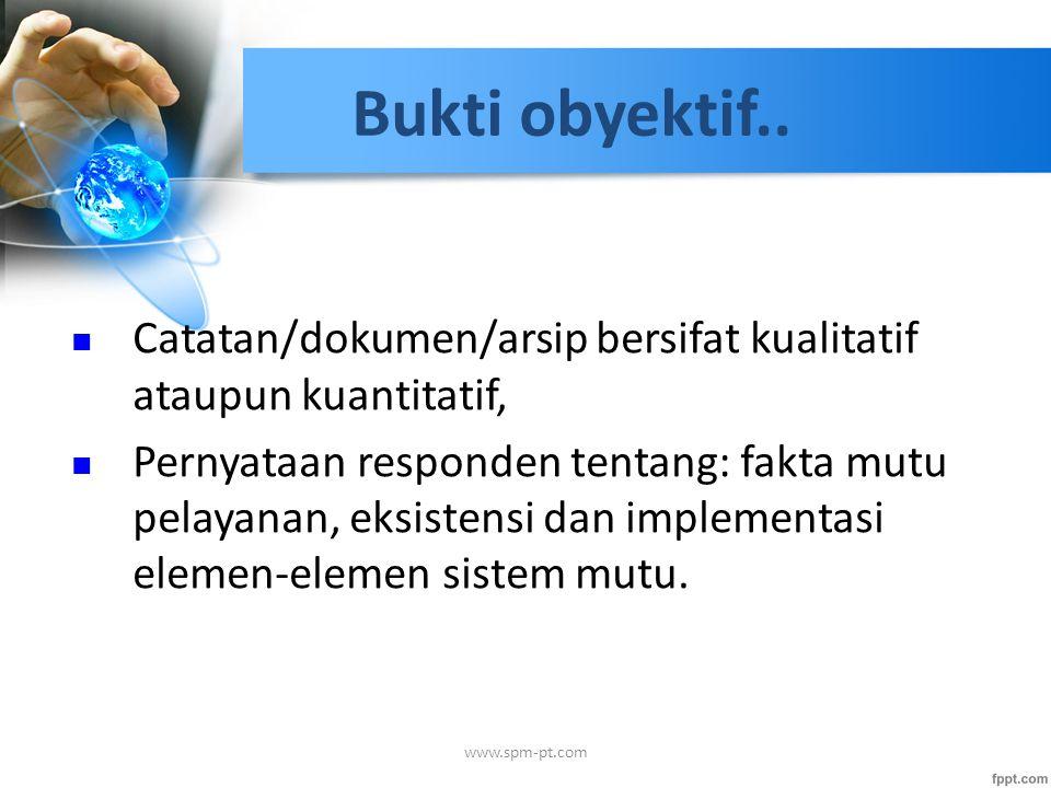 Bukti obyektif.. Catatan/dokumen/arsip bersifat kualitatif ataupun kuantitatif, Pernyataan responden tentang: fakta mutu pelayanan, eksistensi dan imp
