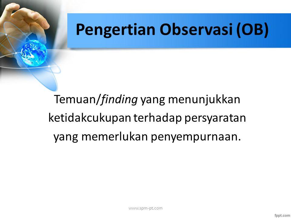 Pengertian Observasi (OB) Temuan/finding yang menunjukkan ketidakcukupan terhadap persyaratan yang memerlukan penyempurnaan. www.spm-pt.com