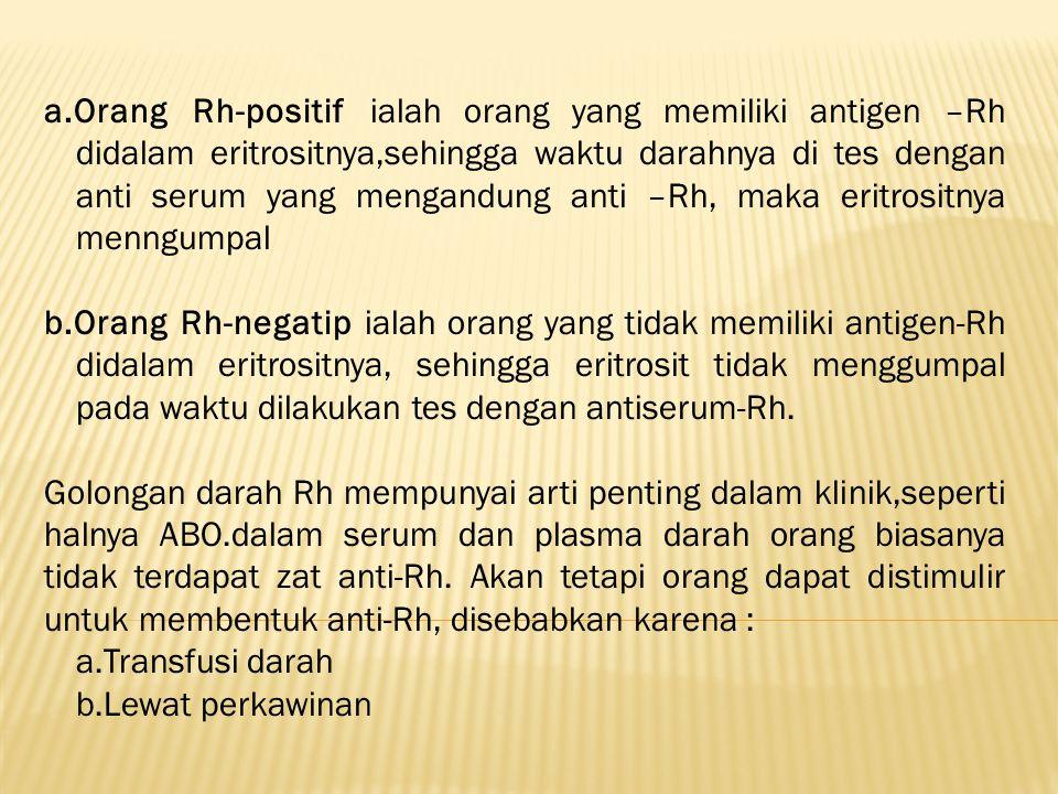 a.Orang Rh-positif ialah orang yang memiliki antigen –Rh didalam eritrositnya,sehingga waktu darahnya di tes dengan anti serum yang mengandung anti –R