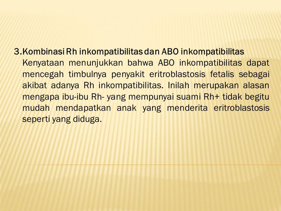 3.Kombinasi Rh inkompatibilitas dan ABO inkompatibilitas Kenyataan menunjukkan bahwa ABO inkompatibilitas dapat mencegah timbulnya penyakit eritroblas