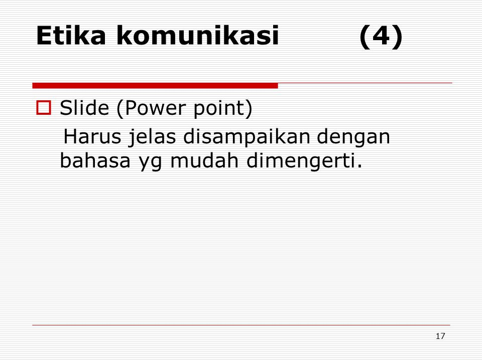 Etika komunikasi (4)  Slide (Power point) Harus jelas disampaikan dengan bahasa yg mudah dimengerti. 17