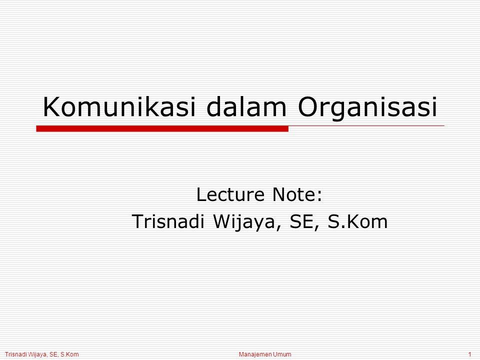 Trisnadi Wijaya, SE, S.Kom Manajemen Umum1 Komunikasi dalam Organisasi Lecture Note: Trisnadi Wijaya, SE, S.Kom