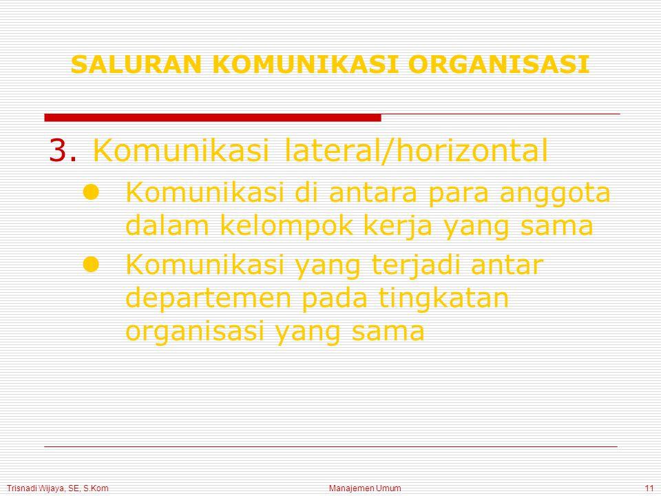 Trisnadi Wijaya, SE, S.Kom Manajemen Umum11 3.Komunikasi lateral/horizontal Komunikasi di antara para anggota dalam kelompok kerja yang sama Komunikasi yang terjadi antar departemen pada tingkatan organisasi yang sama SALURAN KOMUNIKASI ORGANISASI