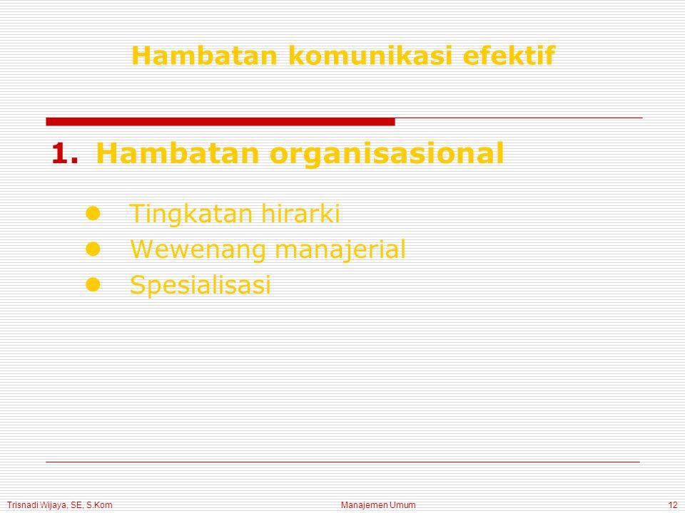 Trisnadi Wijaya, SE, S.Kom Manajemen Umum12 Hambatan komunikasi efektif 1.Hambatan organisasional Tingkatan hirarki Wewenang manajerial Spesialisasi
