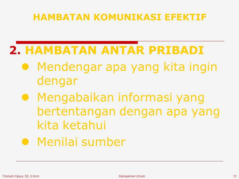 Trisnadi Wijaya, SE, S.Kom Manajemen Umum13 2.HAMBATAN ANTAR PRIBADI Mendengar apa yang kita ingin dengar Mengabaikan informasi yang bertentangan dengan apa yang kita ketahui Menilai sumber HAMBATAN KOMUNIKASI EFEKTIF