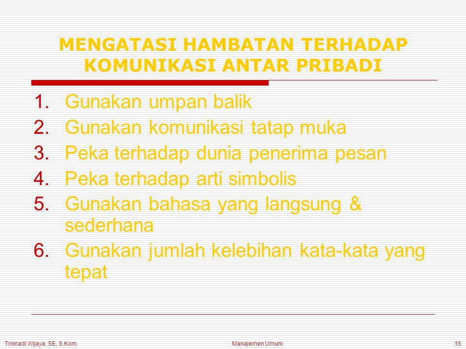 Trisnadi Wijaya, SE, S.Kom Manajemen Umum15 MENGATASI HAMBATAN TERHADAP KOMUNIKASI ANTAR PRIBADI 1.Gunakan umpan balik 2.Gunakan komunikasi tatap muka