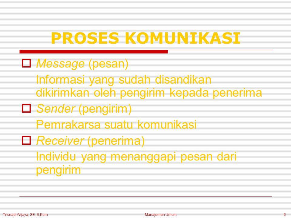 Trisnadi Wijaya, SE, S.Kom Manajemen Umum6 PROSES KOMUNIKASI  Message (pesan) Informasi yang sudah disandikan dikirimkan oleh pengirim kepada penerim