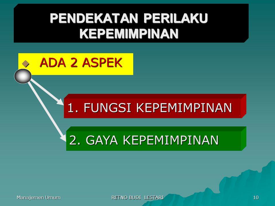 Manajemen Umum RETNO BUDI LESTARI 10 PENDEKATAN PERILAKU KEPEMIMPINAN  ADA 2 ASPEK 1. FUNGSI KEPEMIMPINAN 2. GAYA KEPEMIMPINAN
