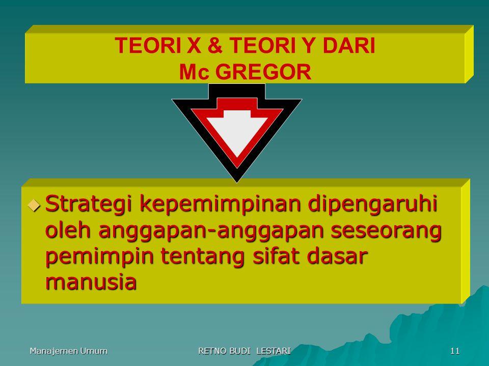 Manajemen Umum RETNO BUDI LESTARI 11 TEORI X & TEORI Y DARI Mc GREGOR  Strategi kepemimpinan dipengaruhi oleh anggapan-anggapan seseorang pemimpin te