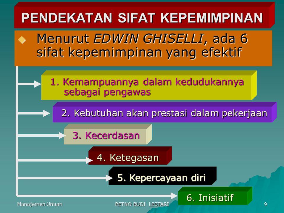 Manajemen Umum RETNO BUDI LESTARI 9 PENDEKATAN SIFAT KEPEMIMPINAN  Menurut EDWIN GHISELLI, ada 6 sifat kepemimpinan yang efektif 1. Kemampuannya dala