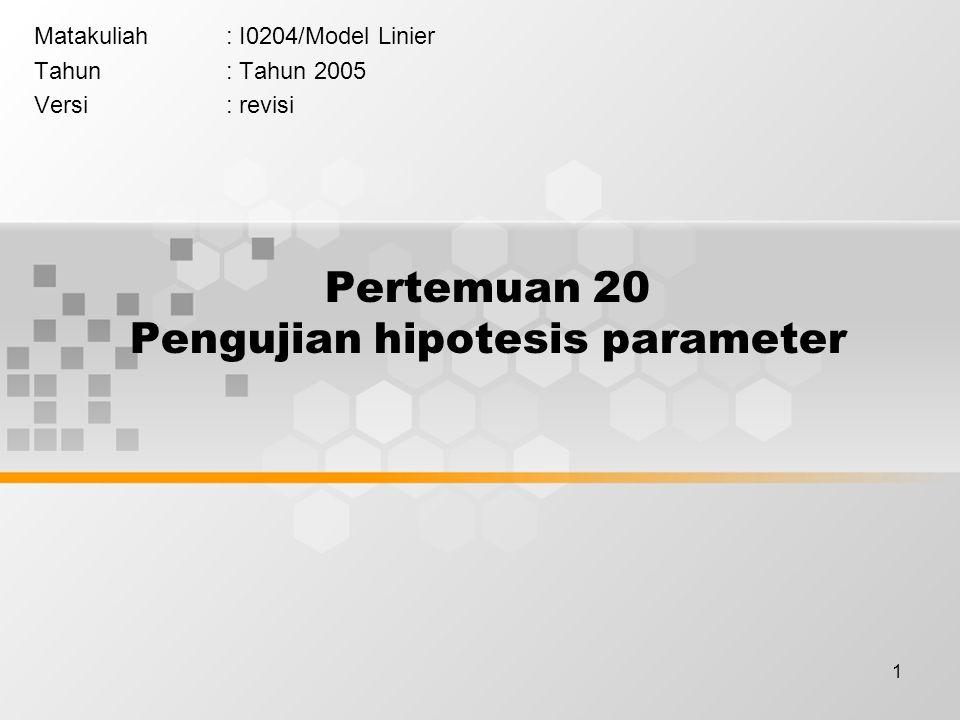 1 Pertemuan 20 Pengujian hipotesis parameter Matakuliah: I0204/Model Linier Tahun: Tahun 2005 Versi: revisi