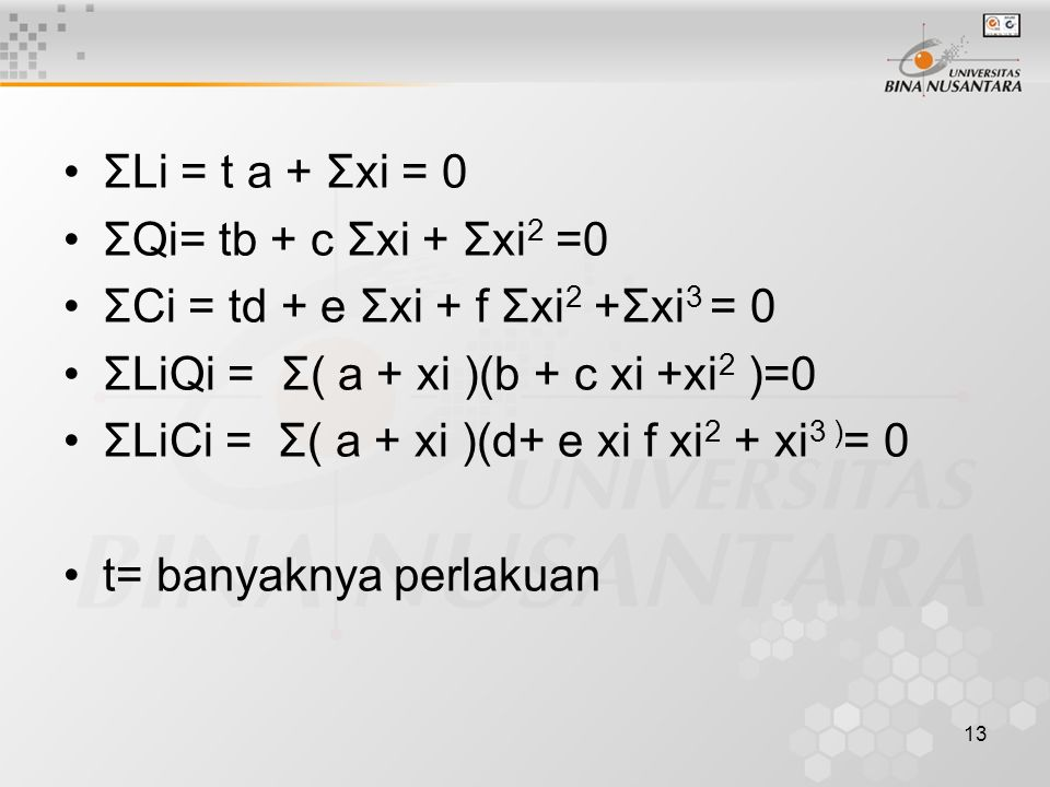 13 ΣLi = t a + Σxi = 0 ΣQi= tb + c Σxi + Σxi 2 =0 ΣCi = td + e Σxi + f Σxi 2 +Σxi 3 = 0 ΣLiQi = Σ( a + xi )(b + c xi +xi 2 )=0 ΣLiCi = Σ( a + xi )(d+ e xi f xi 2 + xi 3 ) = 0 t= banyaknya perlakuan