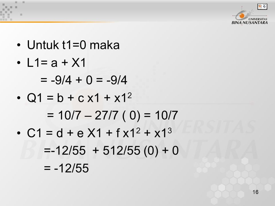 16 Untuk t1=0 maka L1= a + X1 = -9/4 + 0 = -9/4 Q1 = b + c x1 + x1 2 = 10/7 – 27/7 ( 0) = 10/7 C1 = d + e X1 + f x1 2 + x1 3 =-12/55 + 512/55 (0) + 0