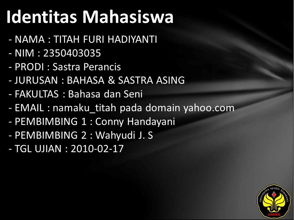 Identitas Mahasiswa - NAMA : TITAH FURI HADIYANTI - NIM : 2350403035 - PRODI : Sastra Perancis - JURUSAN : BAHASA & SASTRA ASING - FAKULTAS : Bahasa dan Seni - EMAIL : namaku_titah pada domain yahoo.com - PEMBIMBING 1 : Conny Handayani - PEMBIMBING 2 : Wahyudi J.