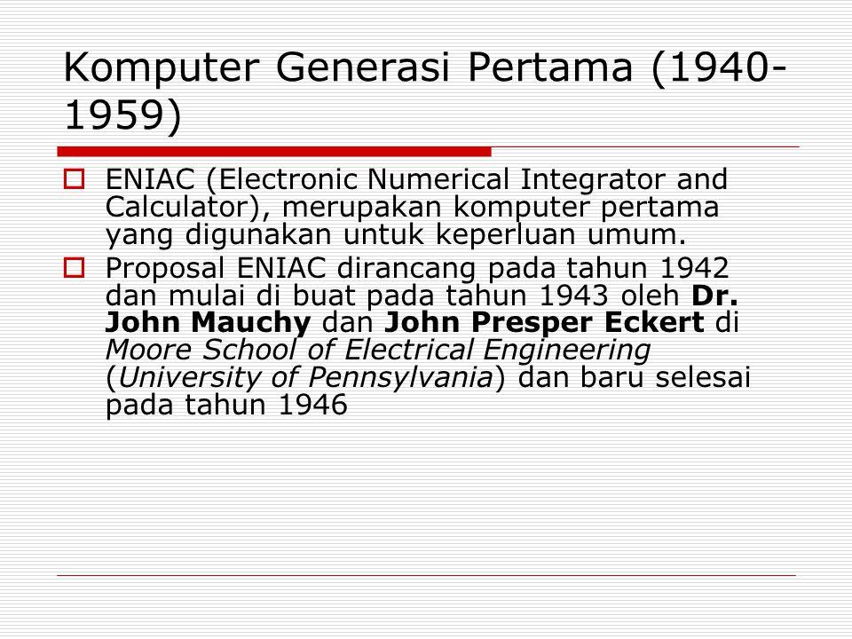 Komputer Generasi Pertama (1940- 1959)  ENIAC (Electronic Numerical Integrator and Calculator), merupakan komputer pertama yang digunakan untuk keper